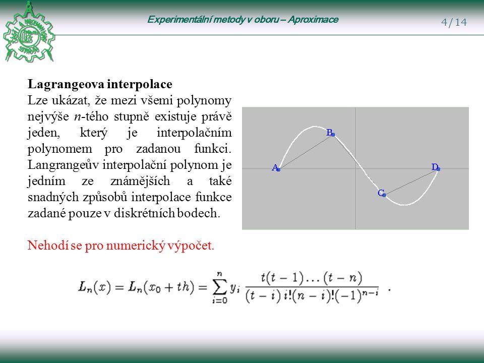 Experimentální metody v oboru – Aproximace 4/14 Lagrangeova interpolace Lze ukázat, že mezi všemi polynomy nejvýše n-tého stupně existuje právě jeden, který je interpolačním polynomem pro zadanou funkci.
