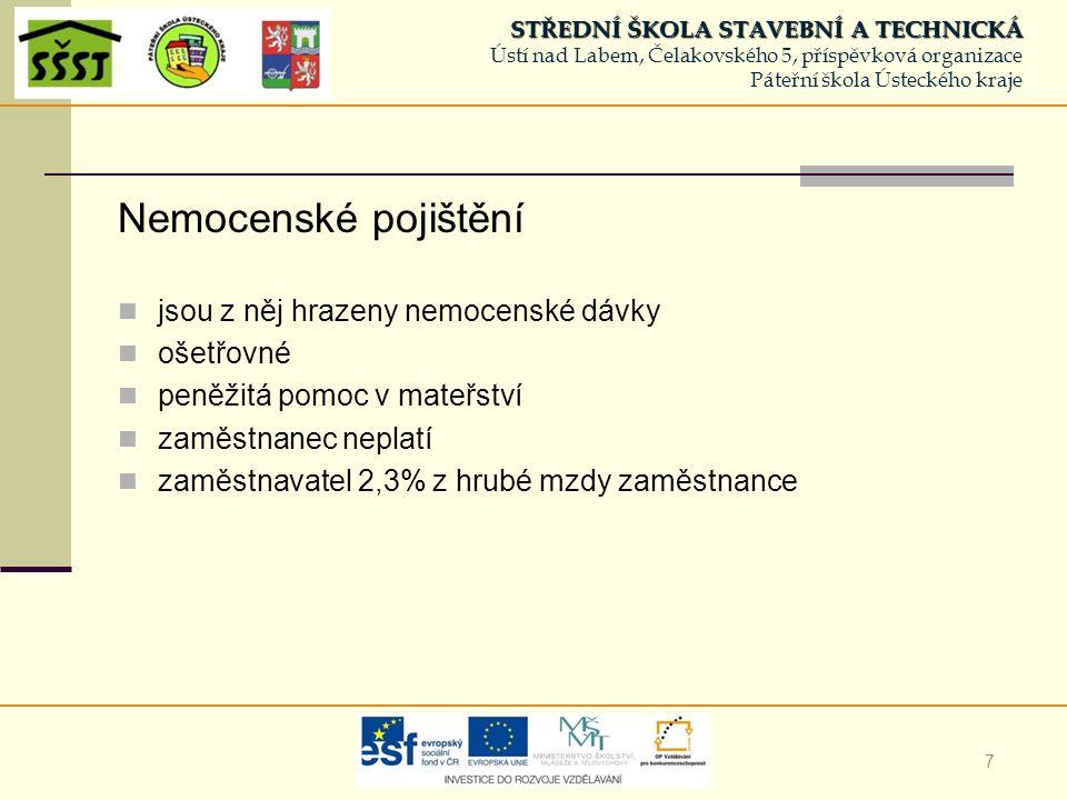 8 Důchodové pojištění jsou z něj vypláceny důchody (starobní, vdovské, sirotčí, invalidní) zaměstnanec 6,5 % z hrubé mzdy zaměstnavatel 21,5 % z hrubé mzdy zaměstnance STŘEDNÍ ŠKOLA STAVEBNÍ A TECHNICKÁ STŘEDNÍ ŠKOLA STAVEBNÍ A TECHNICKÁ Ústí nad Labem, Čelakovského 5, příspěvková organizace Páteřní škola Ústeckého kraje