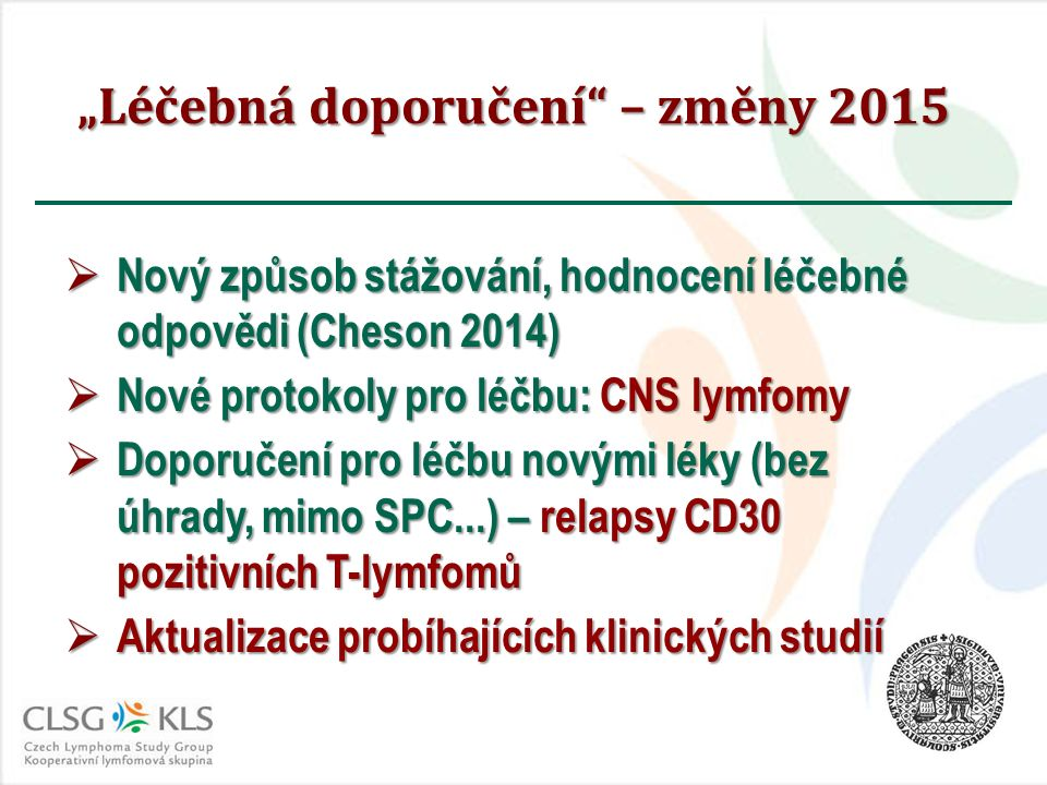 """""""Léčebná doporučení – změny 2015  Nový způsob stážování, hodnocení léčebné odpovědi (Cheson 2014)  Nové protokoly pro léčbu: CNS lymfomy  Doporučení pro léčbu novými léky (bez úhrady, mimo SPC...) – relapsy CD30 pozitivních T-lymfomů  Aktualizace probíhajících klinických studií"""