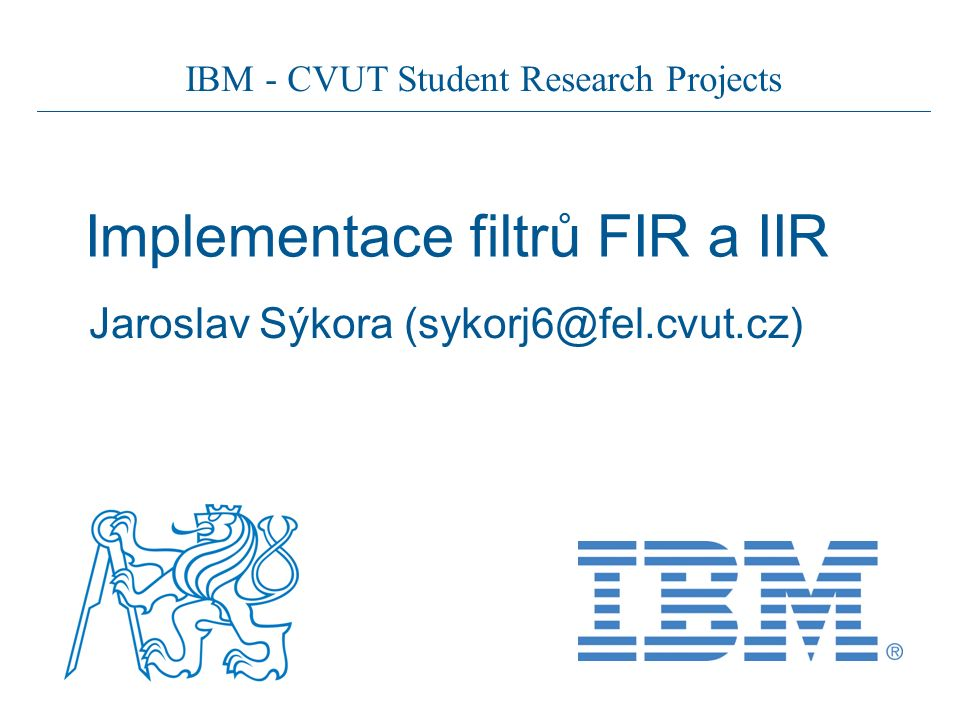 IBM - CVUT Student Research Projects Implementace filtrů FIR a IIR Jaroslav Sýkora (sykorj6@fel.cvut.cz)