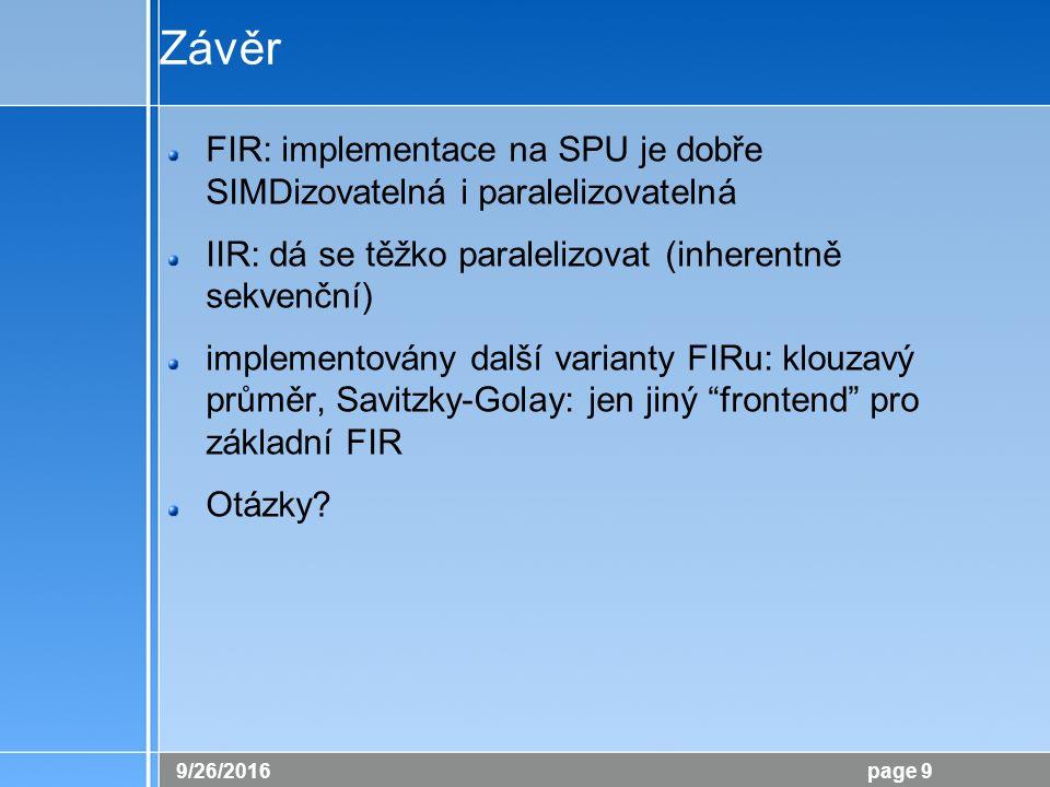 26.9.2016 page 9 Závěr FIR: implementace na SPU je dobře SIMDizovatelná i paralelizovatelná IIR: dá se těžko paralelizovat (inherentně sekvenční) impl