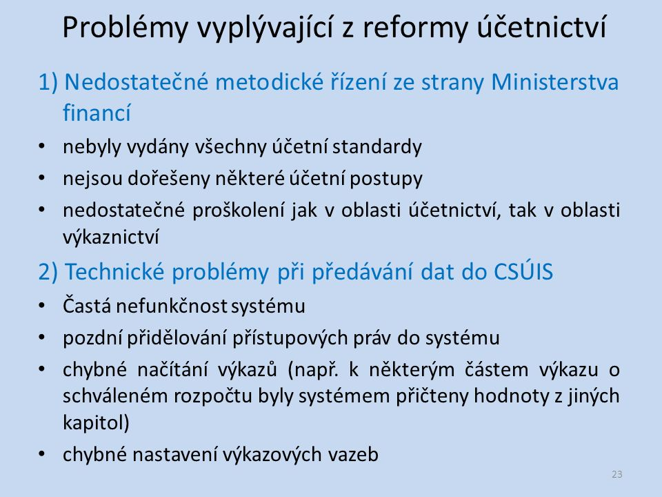 Problémy vyplývající z reformy účetnictví 1) Nedostatečné metodické řízení ze strany Ministerstva financí nebyly vydány všechny účetní standardy nejsou dořešeny některé účetní postupy nedostatečné proškolení jak v oblasti účetnictví, tak v oblasti výkaznictví 2) Technické problémy při předávání dat do CSÚIS Častá nefunkčnost systému pozdní přidělování přístupových práv do systému chybné načítání výkazů (např.