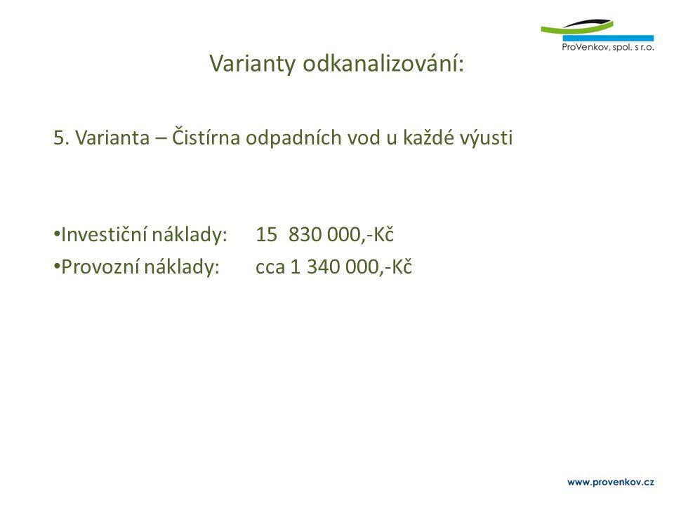 Varianty odkanalizování: 5. Varianta – Čistírna odpadních vod u každé výusti Investiční náklady:15 830 000,-Kč Provozní náklady:cca 1 340 000,-Kč