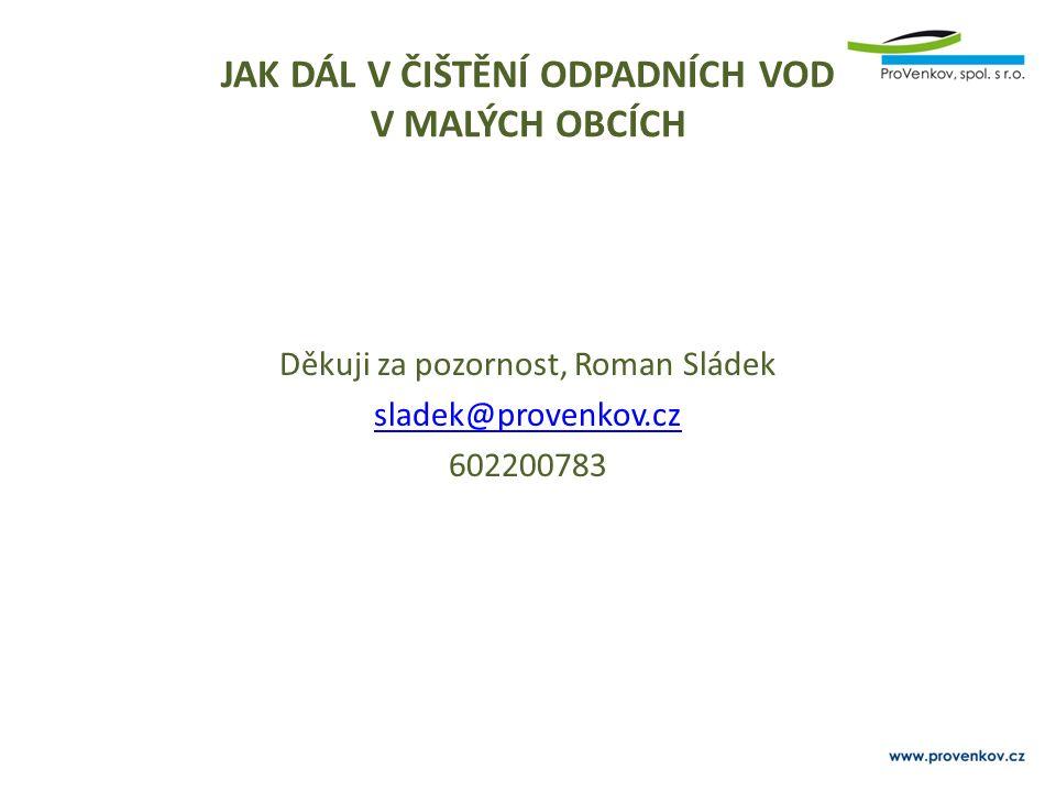 JAK DÁL V ČIŠTĚNÍ ODPADNÍCH VOD V MALÝCH OBCÍCH Děkuji za pozornost, Roman Sládek sladek@provenkov.cz 602200783