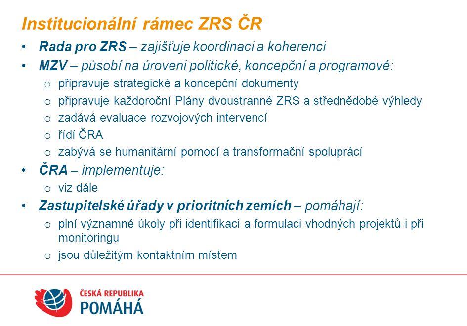 Rada pro ZRS – zajišťuje koordinaci a koherenci MZV – působí na úroveni politické, koncepční a programové: o připravuje strategické a koncepční dokumenty o připravuje každoroční Plány dvoustranné ZRS a střednědobé výhledy o zadává evaluace rozvojových intervencí o řídí ČRA o zabývá se humanitární pomocí a transformační spoluprácí ČRA – implementuje: o viz dále Zastupitelské úřady v prioritních zemích – pomáhají: o plní významné úkoly při identifikaci a formulaci vhodných projektů i při monitoringu o jsou důležitým kontaktním místem Institucionální rámec ZRS ČR