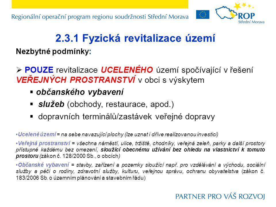 2.3.1 Fyzická revitalizace území Nezbytné podmínky:  POUZE revitalizace UCELENÉHO území spočívající v řešení VEŘEJNÝCH PROSTRANSTVÍ v obci s výskytem  občanského vybavení  služeb (obchody, restaurace, apod.)  dopravních terminálů/zastávek veřejné dopravy Ucelené území = na sebe navazující plochy (lze uznat i dříve realizovanou investici) Veřejná prostranství = všechna náměstí, ulice, tržiště, chodníky, veřejná zeleň, parky a další prostory přístupné každému bez omezení, sloužící obecnému užívání bez ohledu na vlastnictví k tomuto prostoru (zákon č.
