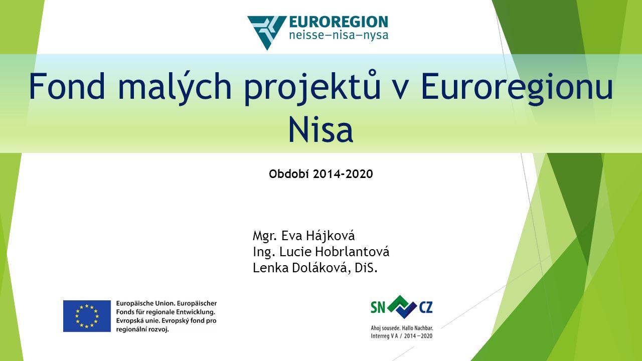 Fond malých projektů v Euroregionu Nisa Období 2014-2020 Mgr. Eva Hájková Ing. Lucie Hobrlantová Lenka Doláková, DiS.