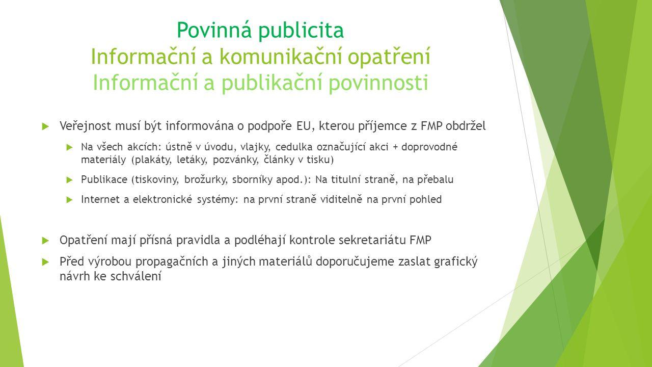 Povinná publicita Informační a komunikační opatření Informační a publikační povinnosti  Veřejnost musí být informována o podpoře EU, kterou příjemce z FMP obdržel  Na všech akcích: ústně v úvodu, vlajky, cedulka označující akci + doprovodné materiály (plakáty, letáky, pozvánky, články v tisku)  Publikace (tiskoviny, brožurky, sborníky apod.): Na titulní straně, na přebalu  Internet a elektronické systémy: na první straně viditelně na první pohled  Opatření mají přísná pravidla a podléhají kontrole sekretariátu FMP  Před výrobou propagačních a jiných materiálů doporučujeme zaslat grafický návrh ke schválení