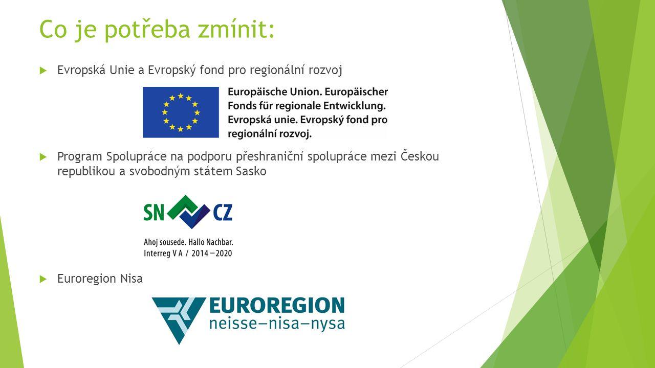 Co je potřeba zmínit:  Evropská Unie a Evropský fond pro regionální rozvoj  Program Spolupráce na podporu přeshraniční spolupráce mezi Českou republikou a svobodným státem Sasko  Euroregion Nisa