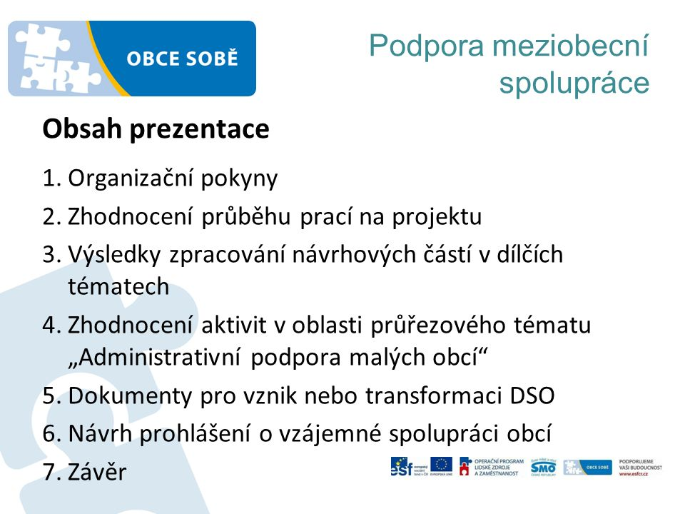 """Podpora meziobecní spolupráce 1.Organizační pokyny 2.Zhodnocení průběhu prací na projektu 3.Výsledky zpracování návrhových částí v dílčích tématech 4.Zhodnocení aktivit v oblasti průřezového tématu """"Administrativní podpora malých obcí 5.Dokumenty pro vznik nebo transformaci DSO 6.Návrh prohlášení o vzájemné spolupráci obcí 7.Závěr Obsah prezentace"""