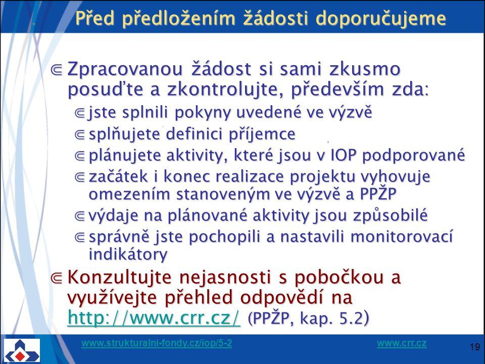 www.strukturalni-fondy.cz/iop/5-2www.strukturalni-fondy.cz/iop/5-2 www.crr.czwww.crr.cz 19 Před předložením žádosti doporučujeme ⋐Zpracovanou žádost si sami zkusmo posuďte a zkontrolujte, především zda: ⋐jste splnili pokyny uvedené ve výzvě ⋐splňujete definici příjemce ⋐plánujete aktivity, které jsou v IOP podporované ⋐začátek i konec realizace projektu vyhovuje omezením stanoveným ve výzvě a PPŽP ⋐výdaje na plánované aktivity jsou způsobilé ⋐správně jste pochopili a nastavili monitorovací indikátory ⋐Konzultujte nejasnosti s pobočkou a využívejte přehled odpovědí na http://www.crr.cz/ (PPŽP, kap.