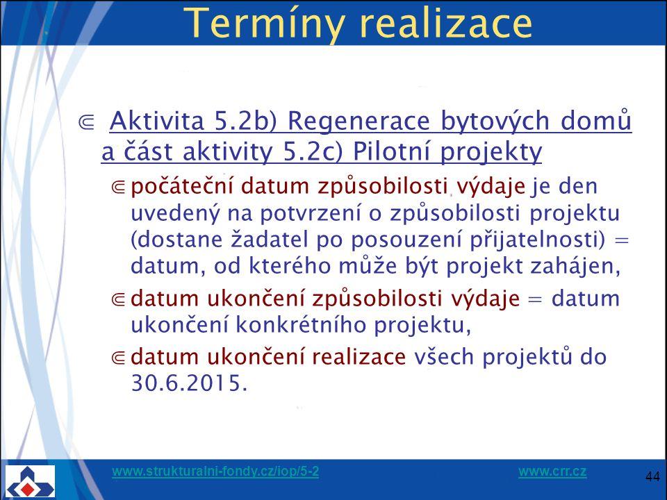 www.strukturalni-fondy.cz/iop/5-2www.strukturalni-fondy.cz/iop/5-2 www.crr.czwww.crr.cz 44 Termíny realizace ⋐ Aktivita 5.2b) Regenerace bytových domů a část aktivity 5.2c) Pilotní projekty ⋐počáteční datum způsobilosti výdaje je den uvedený na potvrzení o způsobilosti projektu (dostane žadatel po posouzení přijatelnosti) = datum, od kterého může být projekt zahájen, ⋐datum ukončení způsobilosti výdaje = datum ukončení konkrétního projektu, ⋐datum ukončení realizace všech projektů do 30.6.2015.