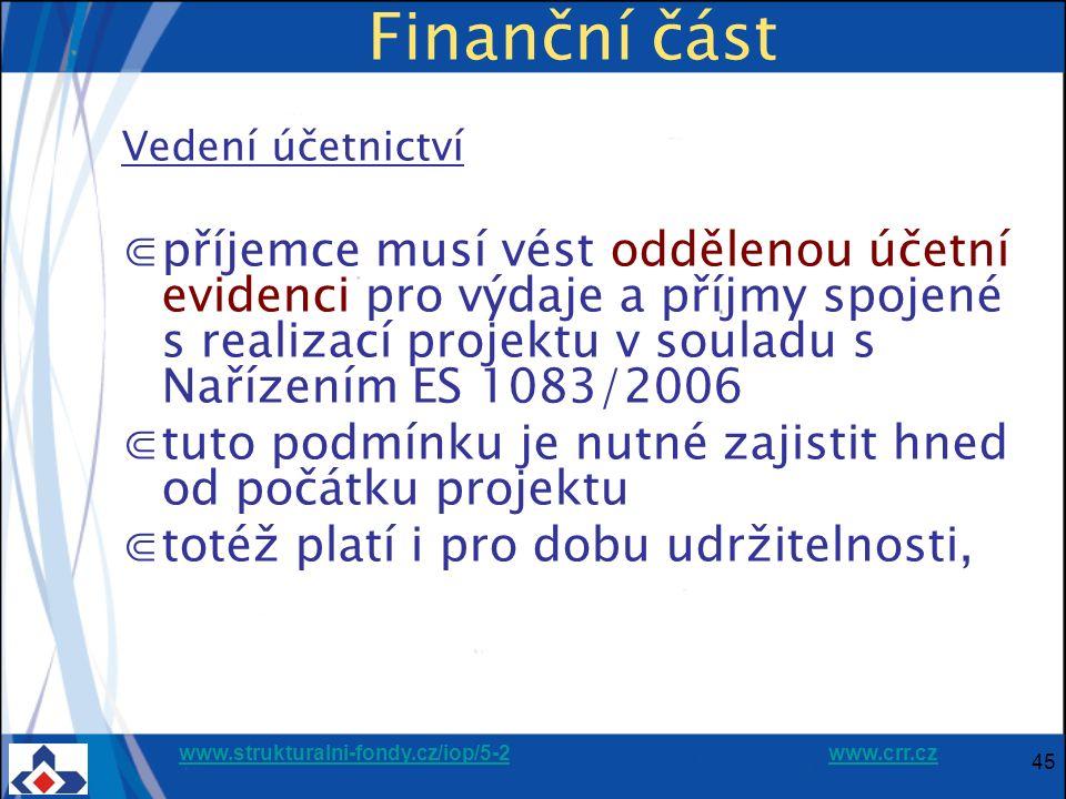 www.strukturalni-fondy.cz/iop/5-2www.strukturalni-fondy.cz/iop/5-2 www.crr.czwww.crr.cz 45 Finanční část Vedení účetnictví ⋐příjemce musí vést oddělenou účetní evidenci pro výdaje a příjmy spojené s realizací projektu v souladu s Nařízením ES 1083/2006 ⋐tuto podmínku je nutné zajistit hned od počátku projektu ⋐totéž platí i pro dobu udržitelnosti,