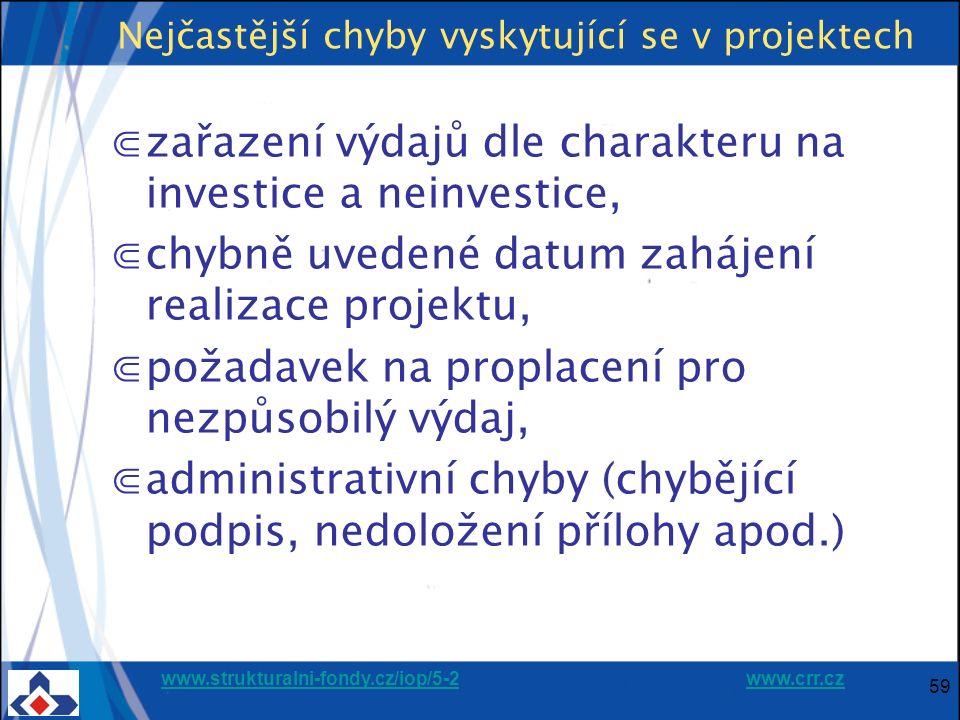 www.strukturalni-fondy.cz/iop/5-2www.strukturalni-fondy.cz/iop/5-2 www.crr.czwww.crr.cz 59 Nejčastější chyby vyskytující se v projektech ⋐zařazení výdajů dle charakteru na investice a neinvestice, ⋐chybně uvedené datum zahájení realizace projektu, ⋐požadavek na proplacení pro nezpůsobilý výdaj, ⋐administrativní chyby (chybějící podpis, nedoložení přílohy apod.)