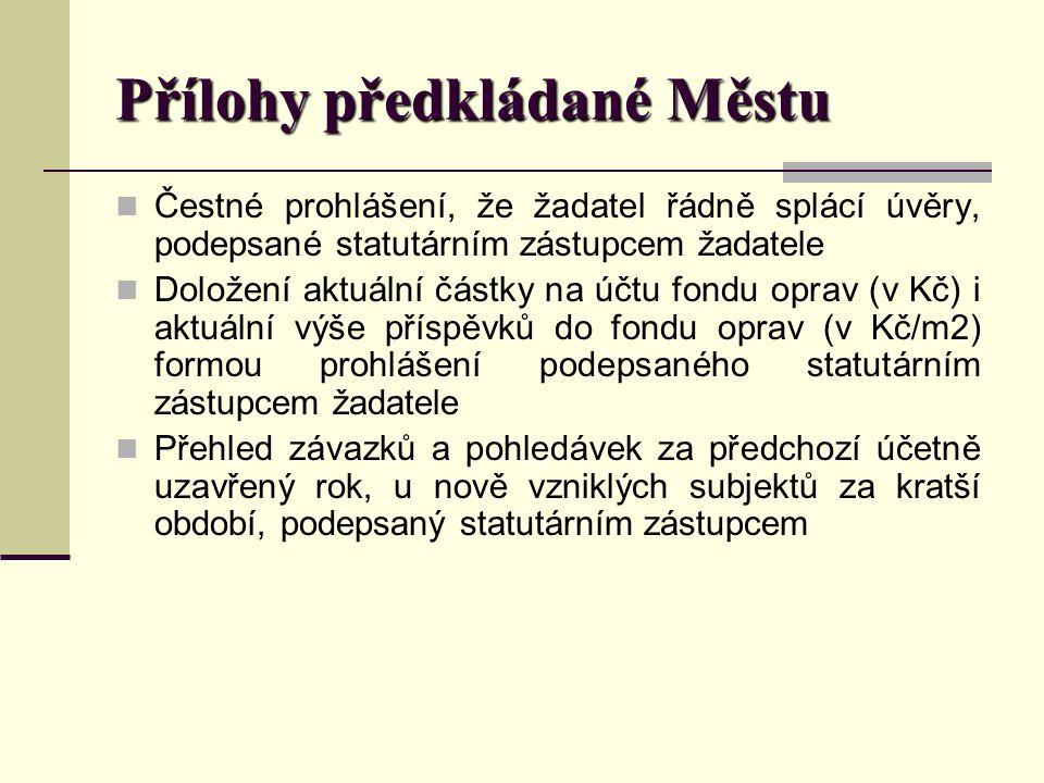 Přílohy předkládané Městu Čestné prohlášení, že žadatel řádně splácí úvěry, podepsané statutárním zástupcem žadatele Doložení aktuální částky na účtu fondu oprav (v Kč) i aktuální výše příspěvků do fondu oprav (v Kč/m2) formou prohlášení podepsaného statutárním zástupcem žadatele Přehled závazků a pohledávek za předchozí účetně uzavřený rok, u nově vzniklých subjektů za kratší období, podepsaný statutárním zástupcem