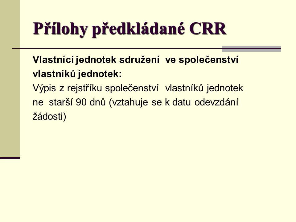 Přílohy předkládané CRR Vlastníci jednotek sdružení ve společenství vlastníků jednotek: Výpis z rejstříku společenství vlastníků jednotek ne starší 90 dnů (vztahuje se k datu odevzdání žádosti)