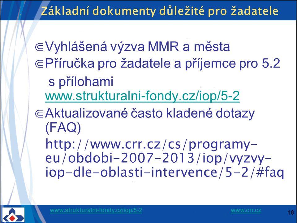 www.strukturalni-fondy.cz/iop/5-2www.strukturalni-fondy.cz/iop/5-2 www.crr.czwww.crr.cz 16 Základní dokumenty důležité pro žadatele ⋐ Vyhlášená výzva MMR a města ⋐ Příručka pro žadatele a příjemce pro 5.2 s přílohami www.strukturalni-fondy.cz/iop/5-2 www.strukturalni-fondy.cz/iop/5-2 ⋐ Aktualizované často kladené dotazy (FAQ) http://www.crr.cz/cs/programy- eu/obdobi-2007-2013/iop/vyzvy- iop-dle-oblasti-intervence/5-2/#faq