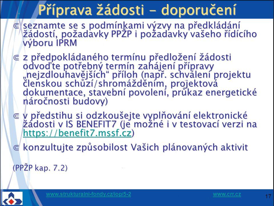 """www.strukturalni-fondy.cz/iop/5-2www.strukturalni-fondy.cz/iop/5-2 www.crr.czwww.crr.cz 17 Příprava žádosti - doporučení ⋐seznamte se s podmínkami výzvy na předkládání žádostí, požadavky PPŽP i požadavky vašeho řídícího výboru IPRM ⋐z předpokládaného termínu předložení žádosti odvoďte potřebný termín zahájení přípravy """"nejzdlouhavějších příloh (např."""