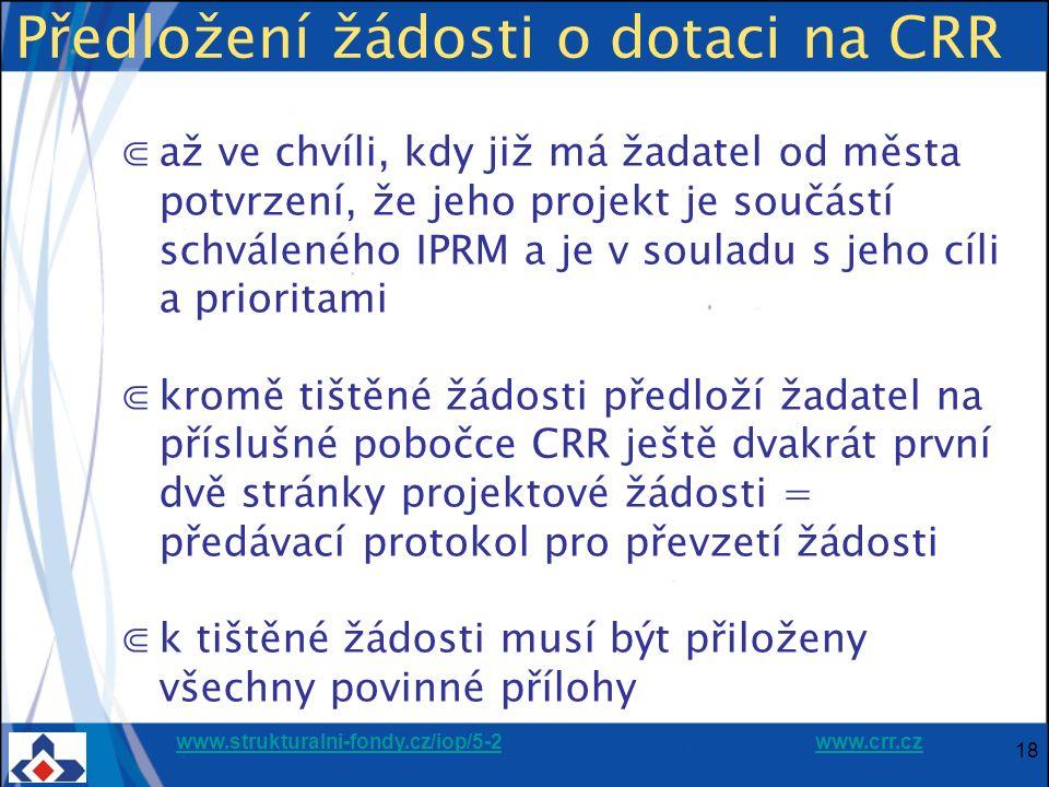 www.strukturalni-fondy.cz/iop/5-2www.strukturalni-fondy.cz/iop/5-2 www.crr.czwww.crr.cz 18 Předložení žádosti o dotaci na CRR ⋐až ve chvíli, kdy již má žadatel od města potvrzení, že jeho projekt je součástí schváleného IPRM a je v souladu s jeho cíli a prioritami ⋐kromě tištěné žádosti předloží žadatel na příslušné pobočce CRR ještě dvakrát první dvě stránky projektové žádosti = předávací protokol pro převzetí žádosti ⋐k tištěné žádosti musí být přiloženy všechny povinné přílohy