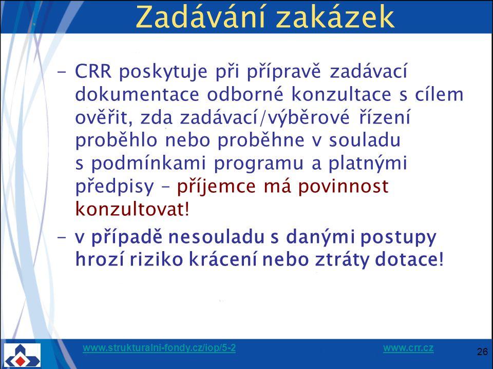 www.strukturalni-fondy.cz/iop/5-2www.strukturalni-fondy.cz/iop/5-2 www.crr.czwww.crr.cz 26 Zadávání zakázek -CRR poskytuje při přípravě zadávací dokumentace odborné konzultace s cílem ověřit, zda zadávací/výběrové řízení proběhlo nebo proběhne v souladu s podmínkami programu a platnými předpisy – příjemce má povinnost konzultovat.