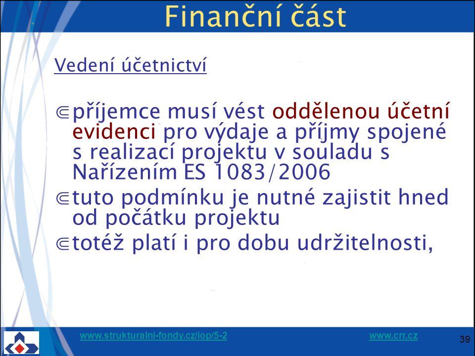 www.strukturalni-fondy.cz/iop/5-2www.strukturalni-fondy.cz/iop/5-2 www.crr.czwww.crr.cz 39 Finanční část Vedení účetnictví ⋐příjemce musí vést oddělenou účetní evidenci pro výdaje a příjmy spojené s realizací projektu v souladu s Nařízením ES 1083/2006 ⋐tuto podmínku je nutné zajistit hned od počátku projektu ⋐totéž platí i pro dobu udržitelnosti,