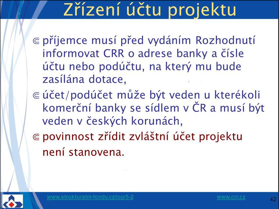 www.strukturalni-fondy.cz/iop/5-2www.strukturalni-fondy.cz/iop/5-2 www.crr.czwww.crr.cz 42 Zřízení účtu projektu ⋐příjemce musí před vydáním Rozhodnutí informovat CRR o adrese banky a čísle účtu nebo podúčtu, na který mu bude zasílána dotace, ⋐účet/podúčet může být veden u kterékoli komerční banky se sídlem v ČR a musí být veden v českých korunách, ⋐povinnost zřídit zvláštní účet projektu není stanovena.