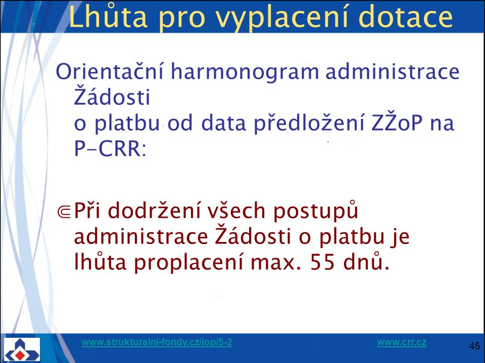 www.strukturalni-fondy.cz/iop/5-2www.strukturalni-fondy.cz/iop/5-2 www.crr.czwww.crr.cz 45 Lhůta pro vyplacení dotace Orientační harmonogram administr