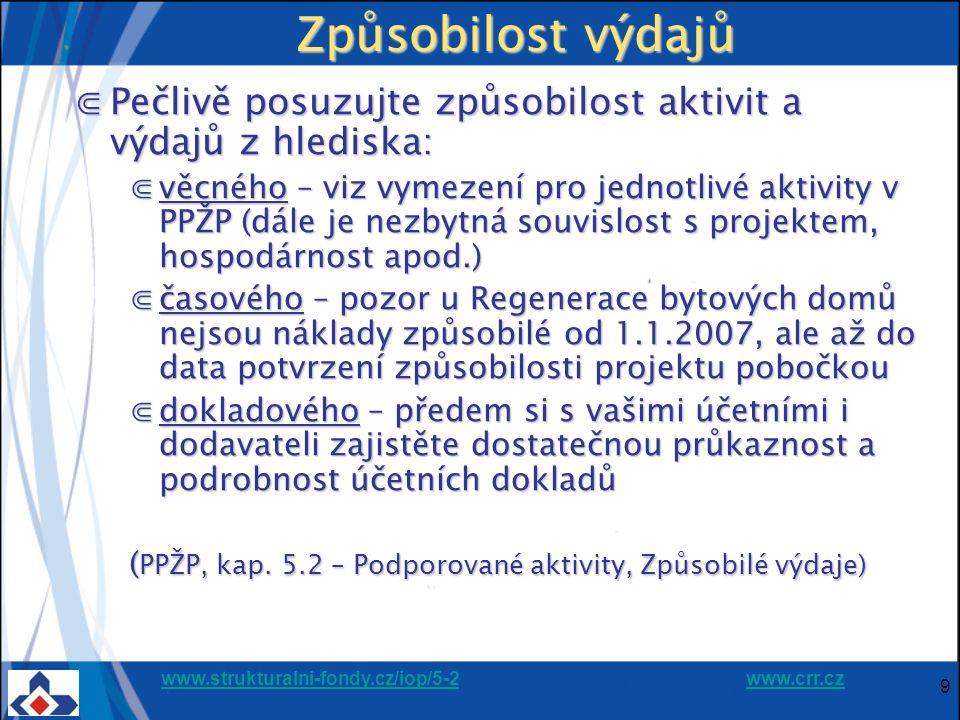 www.strukturalni-fondy.cz/iop/5-2www.strukturalni-fondy.cz/iop/5-2 www.crr.czwww.crr.cz 9 Způsobilost výdajů ⋐Pečlivě posuzujte způsobilost aktivit a výdajů z hlediska: ⋐věcného – viz vymezení pro jednotlivé aktivity v PPŽP (dále je nezbytná souvislost s projektem, hospodárnost apod.) ⋐časového – pozor u Regenerace bytových domů nejsou náklady způsobilé od 1.1.2007, ale až do data potvrzení způsobilosti projektu pobočkou ⋐dokladového – předem si s vašimi účetními i dodavateli zajistěte dostatečnou průkaznost a podrobnost účetních dokladů ( PPŽP, kap.