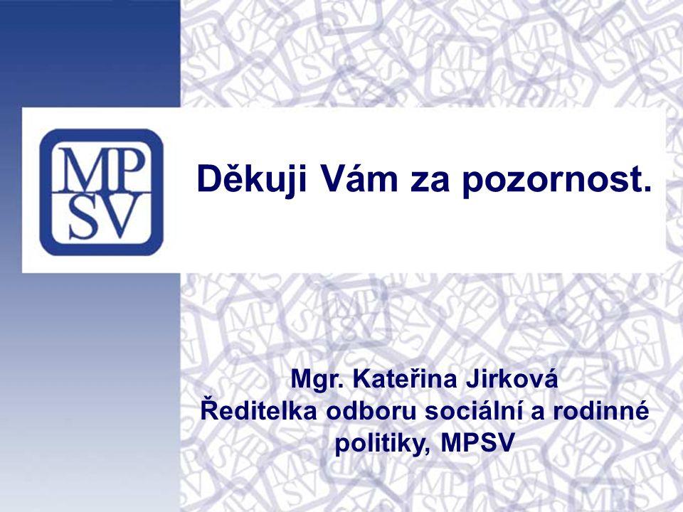 Děkuji Vám za pozornost. Mgr. Kateřina Jirková Ředitelka odboru sociální a rodinné politiky, MPSV