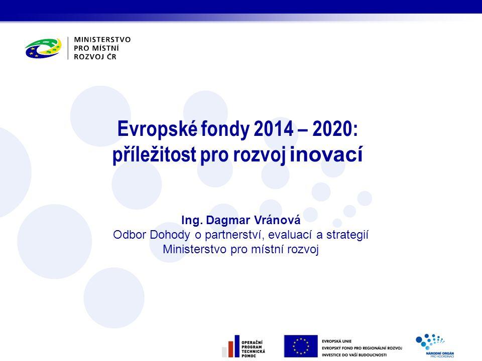 Evropské fondy 2014 – 2020: příležitost pro rozvoj inovací Ing. Dagmar Vránová Odbor Dohody o partnerství, evaluací a strategií Ministerstvo pro místn