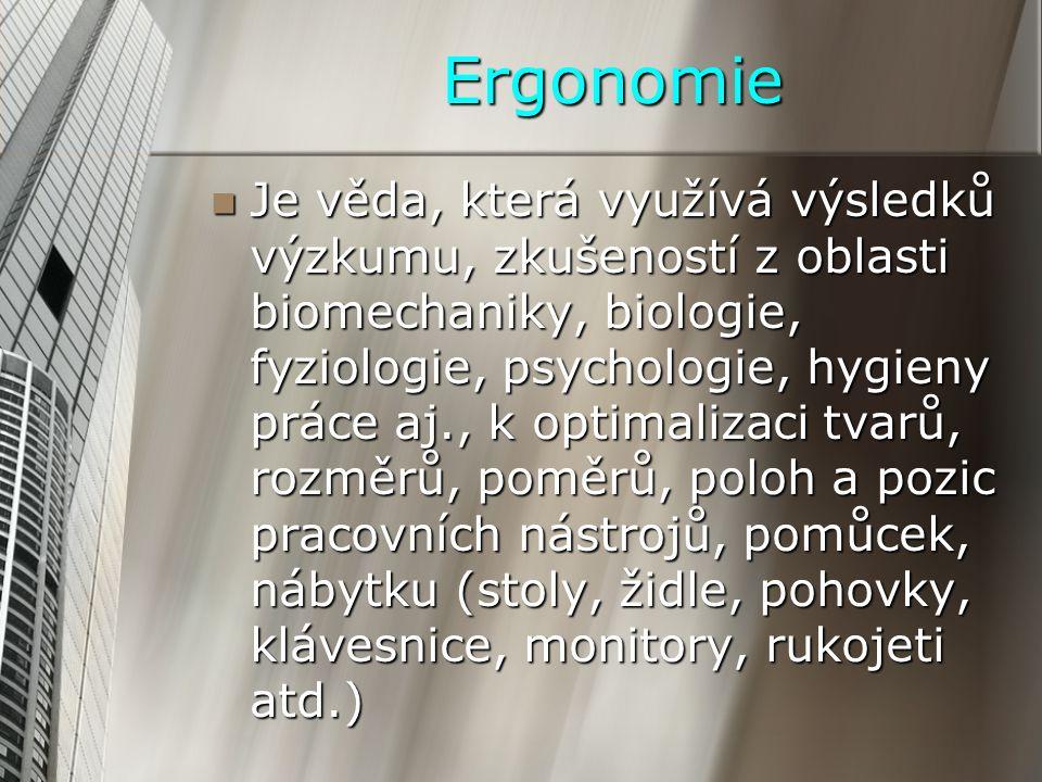 Ergonomie Je věda, která využívá výsledků výzkumu, zkušeností z oblasti biomechaniky, biologie, fyziologie, psychologie, hygieny práce aj., k optimalizaci tvarů, rozměrů, poměrů, poloh a pozic pracovních nástrojů, pomůcek, nábytku (stoly, židle, pohovky, klávesnice, monitory, rukojeti atd.) Je věda, která využívá výsledků výzkumu, zkušeností z oblasti biomechaniky, biologie, fyziologie, psychologie, hygieny práce aj., k optimalizaci tvarů, rozměrů, poměrů, poloh a pozic pracovních nástrojů, pomůcek, nábytku (stoly, židle, pohovky, klávesnice, monitory, rukojeti atd.)