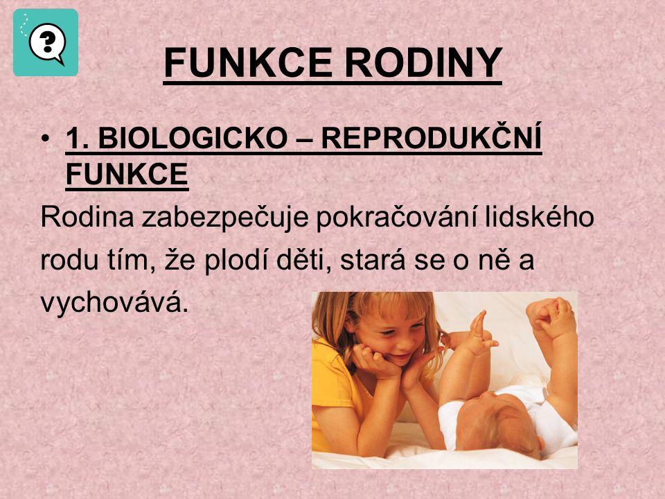 FUNKCE RODINY 1. BIOLOGICKO – REPRODUKČNÍ FUNKCE Rodina zabezpečuje pokračování lidského rodu tím, že plodí děti, stará se o ně a vychovává.