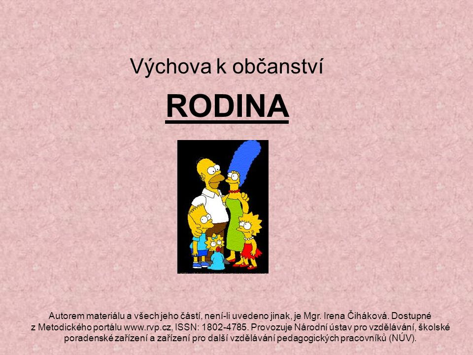 Výchova k občanství RODINA Autorem materiálu a všech jeho částí, není-li uvedeno jinak, je Mgr. Irena Čiháková. Dostupné z Metodického portálu www.rvp