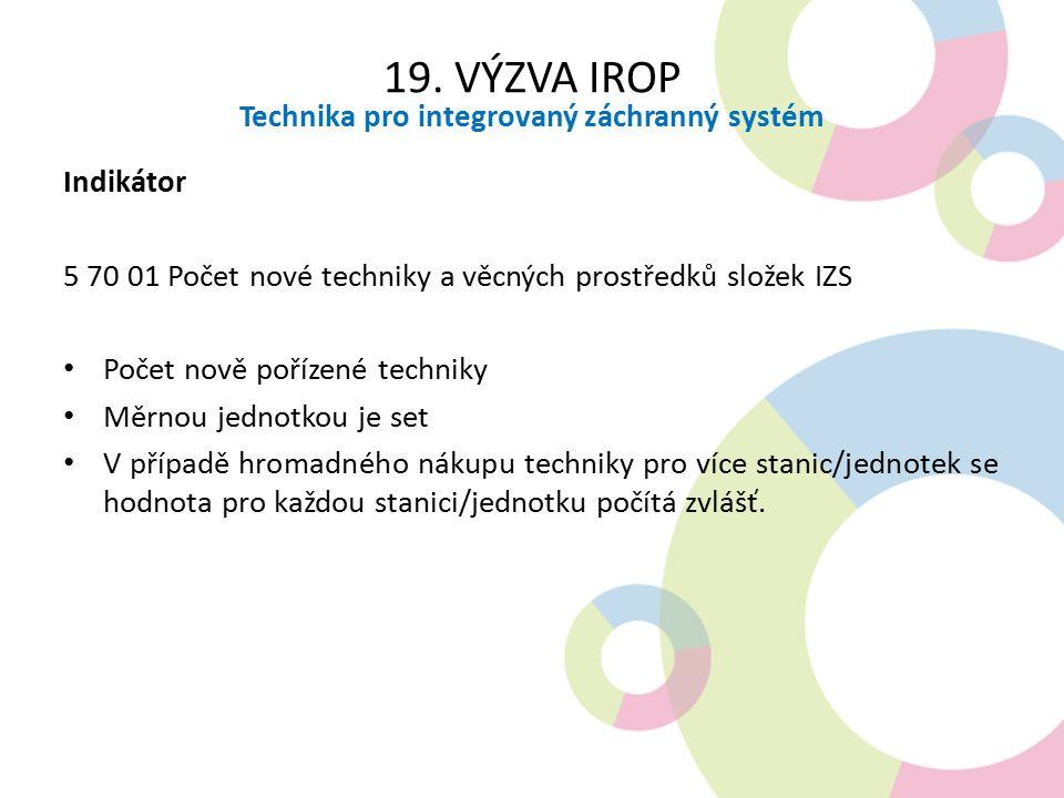 19. VÝZVA IROP Technika pro integrovaný záchranný systém Indikátor 5 70 01 Počet nové techniky a věcných prostředků složek IZS Počet nově pořízené tec