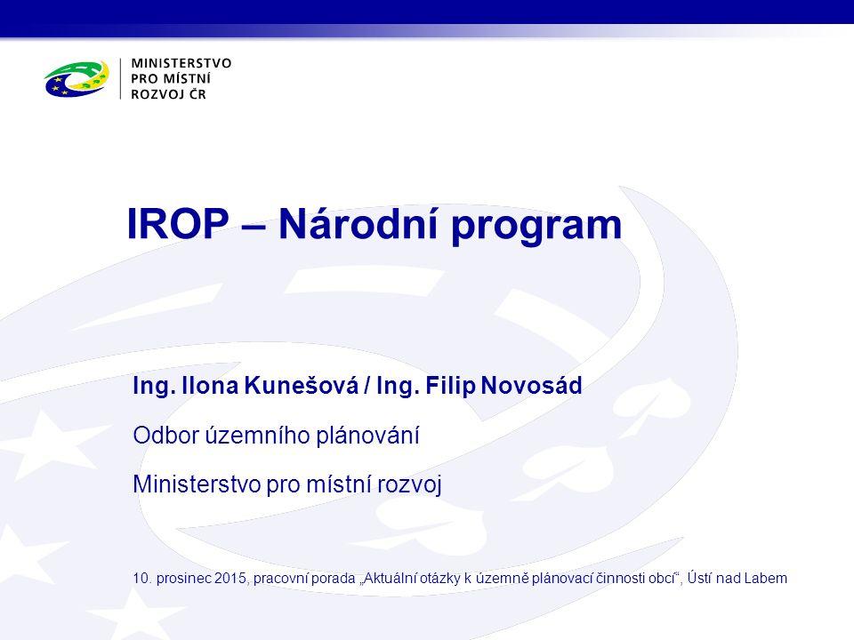 IROP – Národní program Ing. Ilona Kunešová / Ing. Filip Novosád Odbor územního plánování Ministerstvo pro místní rozvoj 10. prosinec 2015, pracovní po