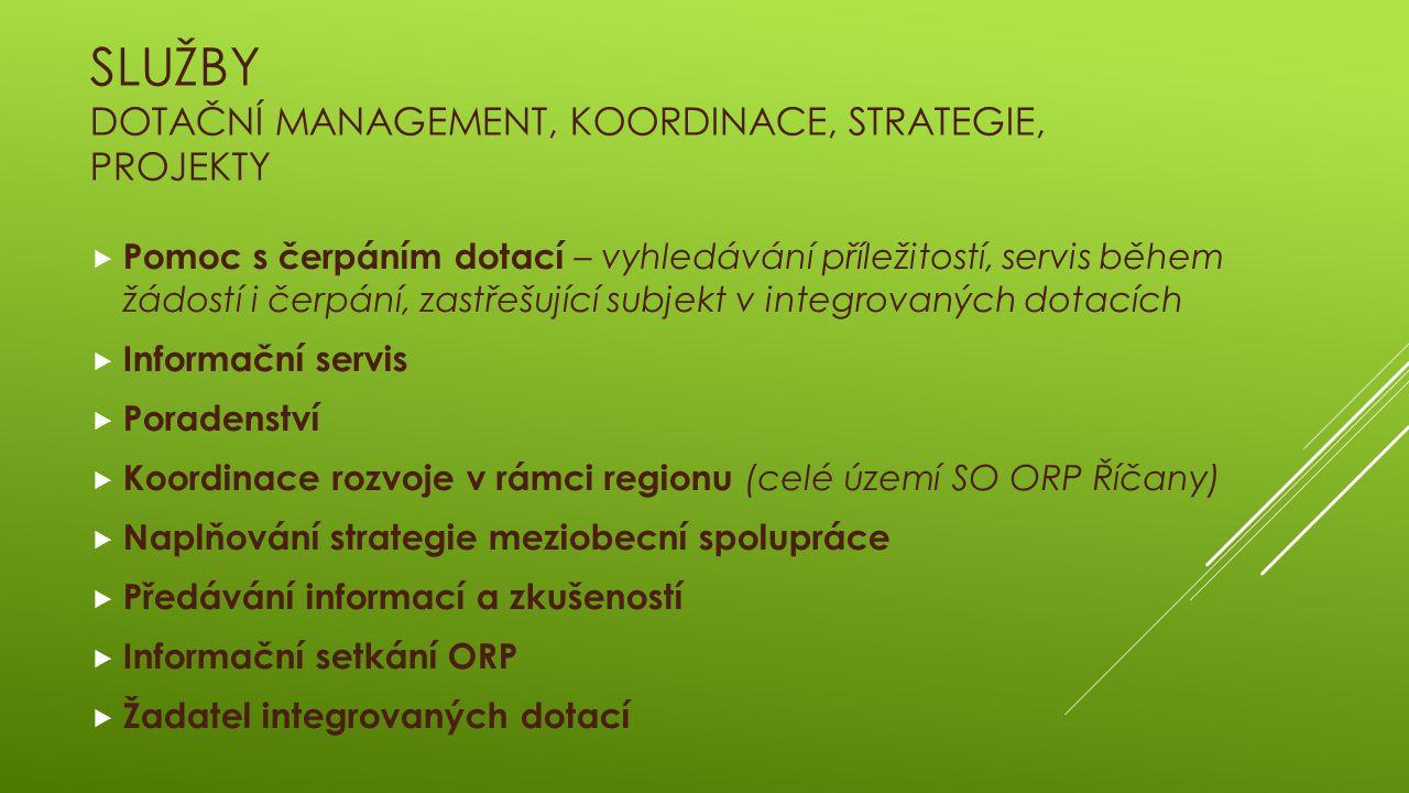 SLUŽBY DOTAČNÍ MANAGEMENT, KOORDINACE, STRATEGIE, PROJEKTY  Pomoc s čerpáním dotací – vyhledávání příležitostí, servis během žádostí i čerpání, zastřešující subjekt v integrovaných dotacích  Informační servis  Poradenství  Koordinace rozvoje v rámci regionu (celé území SO ORP Říčany)  Naplňování strategie meziobecní spolupráce  Předávání informací a zkušeností  Informační setkání ORP  Žadatel integrovaných dotací