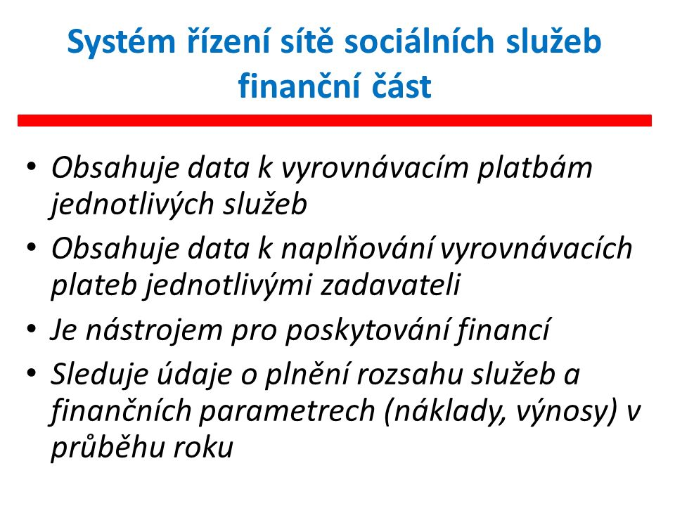 Systém řízení sítě sociálních služeb finanční část Obsahuje data k vyrovnávacím platbám jednotlivých služeb Obsahuje data k naplňování vyrovnávacích plateb jednotlivými zadavateli Je nástrojem pro poskytování financí Sleduje údaje o plnění rozsahu služeb a finančních parametrech (náklady, výnosy) v průběhu roku