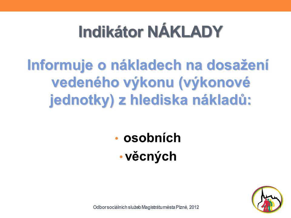Indikátor NÁKLADY Informuje o nákladech na dosažení vedeného výkonu (výkonové jednotky) z hlediska nákladů: osobních věcných Odbor sociálních služeb Magistrátu města Plzně, 2012