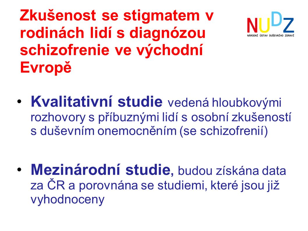Zkušenost se stigmatem v rodinách lidí s diagnózou schizofrenie ve východní Evropě Kvalitativní studie vedená hloubkovými rozhovory s příbuznými lidí s osobní zkušeností s duševním onemocněním (se schizofrenií) Mezinárodní studie, budou získána data za ČR a porovnána se studiemi, které jsou již vyhodnoceny