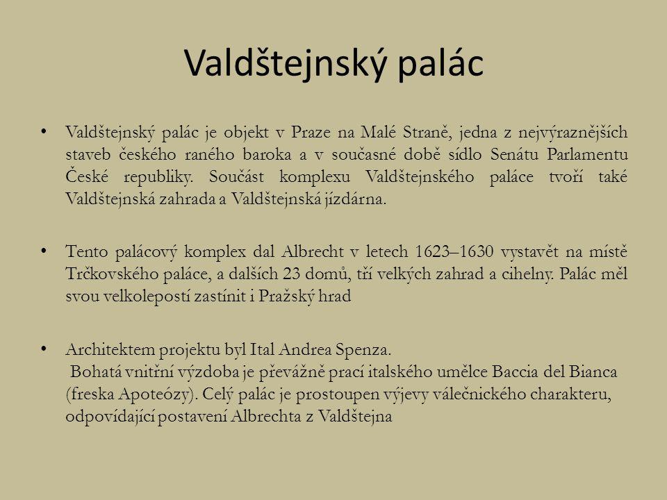 Valdštejnský palác Valdštejnský palác je objekt v Praze na Malé Straně, jedna z nejvýraznějších staveb českého raného baroka a v současné době sídlo Senátu Parlamentu České republiky.