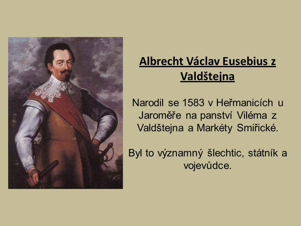 Albrecht Václav Eusebius z Valdštejna Narodil se 1583 v Heřmanicích u Jaroměře na panství Viléma z Valdštejna a Markéty Smiřické. Byl to významný šlec