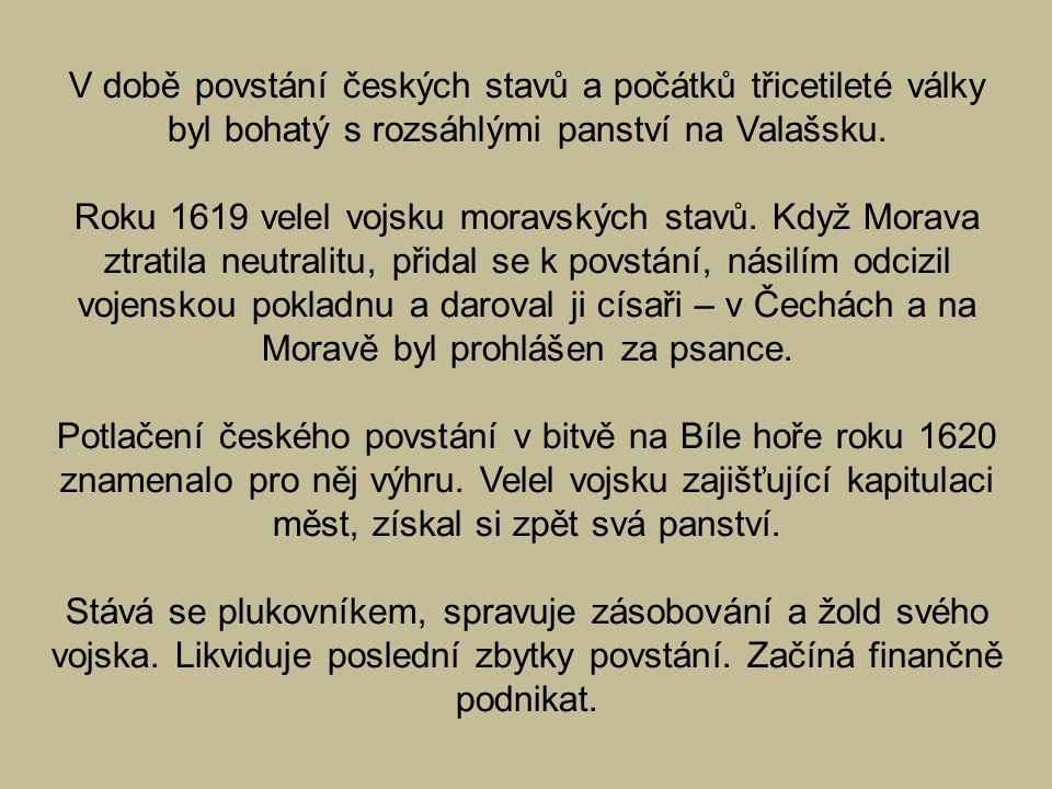 V době povstání českých stavů a počátků třicetileté války byl bohatý s rozsáhlými panství na Valašsku. Roku 1619 velel vojsku moravských stavů. Když M