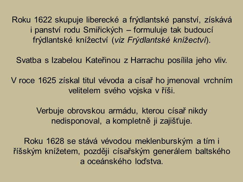Roku 1622 skupuje liberecké a frýdlantské panství, získává i panství rodu Smiřických – formuluje tak budoucí frýdlantské knížectví (viz Frýdlantské knížectví).