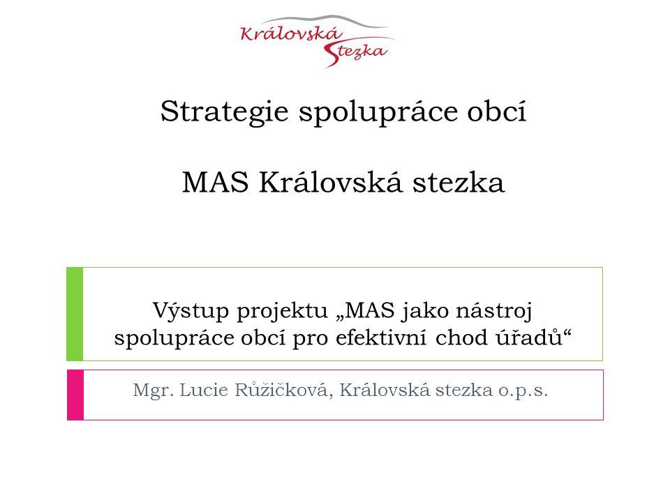 """Strategie spolupráce obcí MAS Královská stezka Výstup projektu """"MAS jako nástroj spolupráce obcí pro efektivní chod úřadů Mgr."""