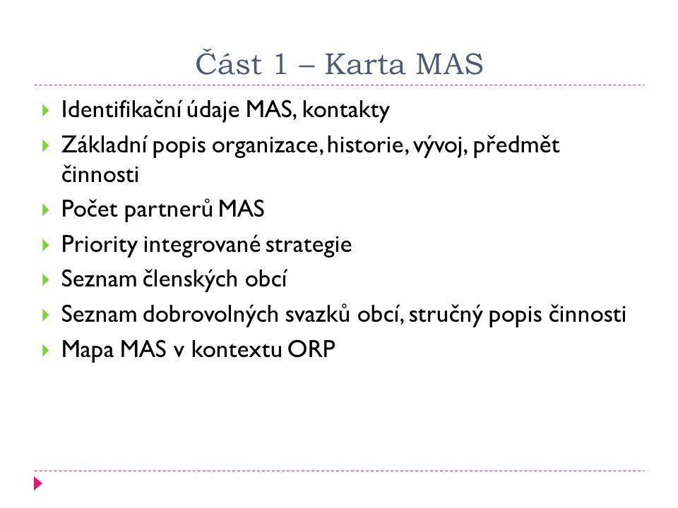 Část 1 – Karta MAS  Identifikační údaje MAS, kontakty  Základní popis organizace, historie, vývoj, předmět činnosti  Počet partnerů MAS  Priority integrované strategie  Seznam členských obcí  Seznam dobrovolných svazků obcí, stručný popis činnosti  Mapa MAS v kontextu ORP