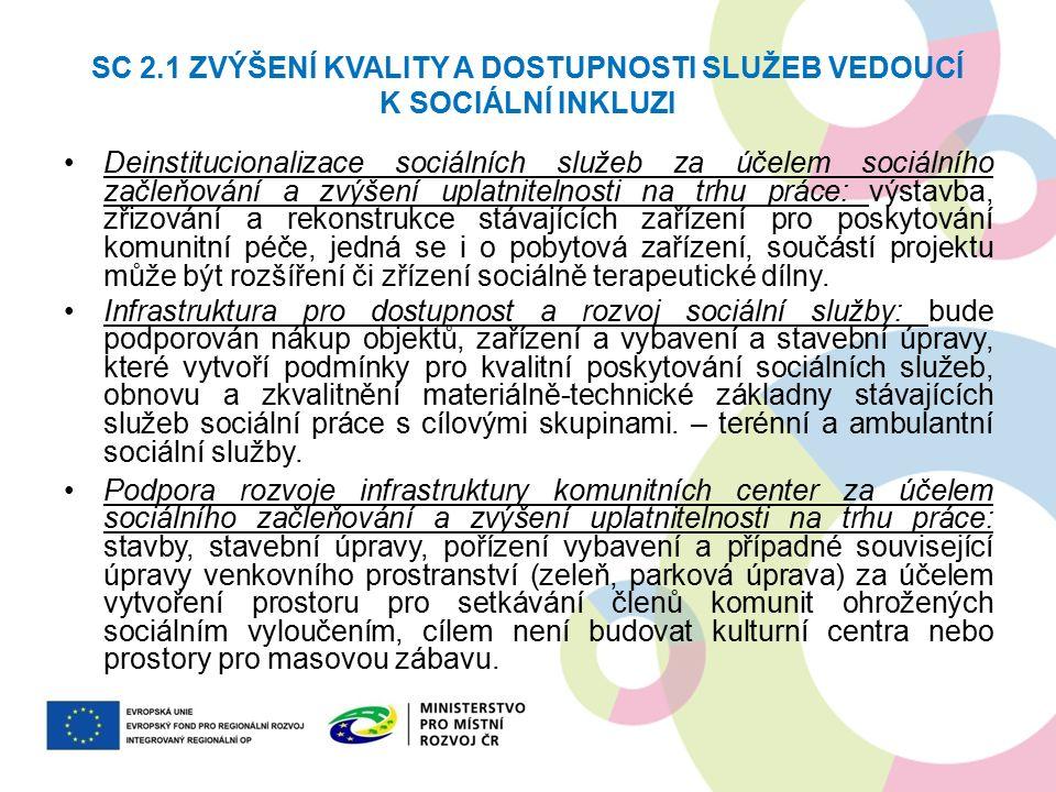 SC 2.1 ZVÝŠENÍ KVALITY A DOSTUPNOSTI SLUŽEB VEDOUCÍ K SOCIÁLNÍ INKLUZI Deinstitucionalizace sociálních služeb za účelem sociálního začleňování a zvýšení uplatnitelnosti na trhu práce: výstavba, zřizování a rekonstrukce stávajících zařízení pro poskytování komunitní péče, jedná se i o pobytová zařízení, součástí projektu může být rozšíření či zřízení sociálně terapeutické dílny.