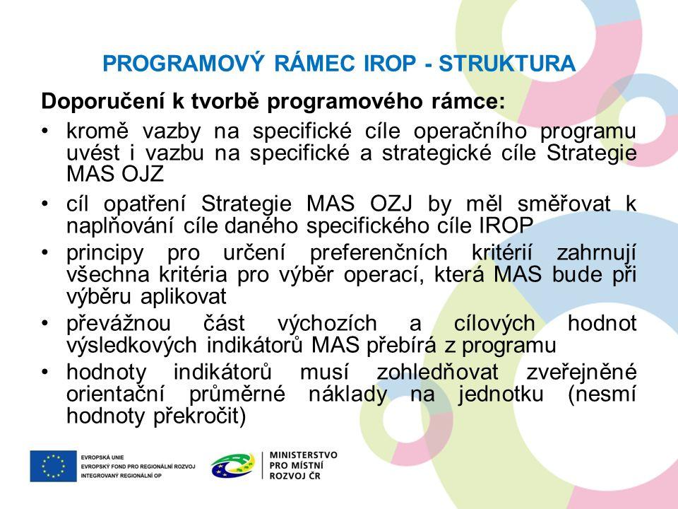 PROGRAMOVÝ RÁMEC IROP - STRUKTURA Doporučení k tvorbě programového rámce: kromě vazby na specifické cíle operačního programu uvést i vazbu na specifické a strategické cíle Strategie MAS OJZ cíl opatření Strategie MAS OZJ by měl směřovat k naplňování cíle daného specifického cíle IROP principy pro určení preferenčních kritérií zahrnují všechna kritéria pro výběr operací, která MAS bude při výběru aplikovat převážnou část výchozích a cílových hodnot výsledkových indikátorů MAS přebírá z programu hodnoty indikátorů musí zohledňovat zveřejněné orientační průměrné náklady na jednotku (nesmí hodnoty překročit)