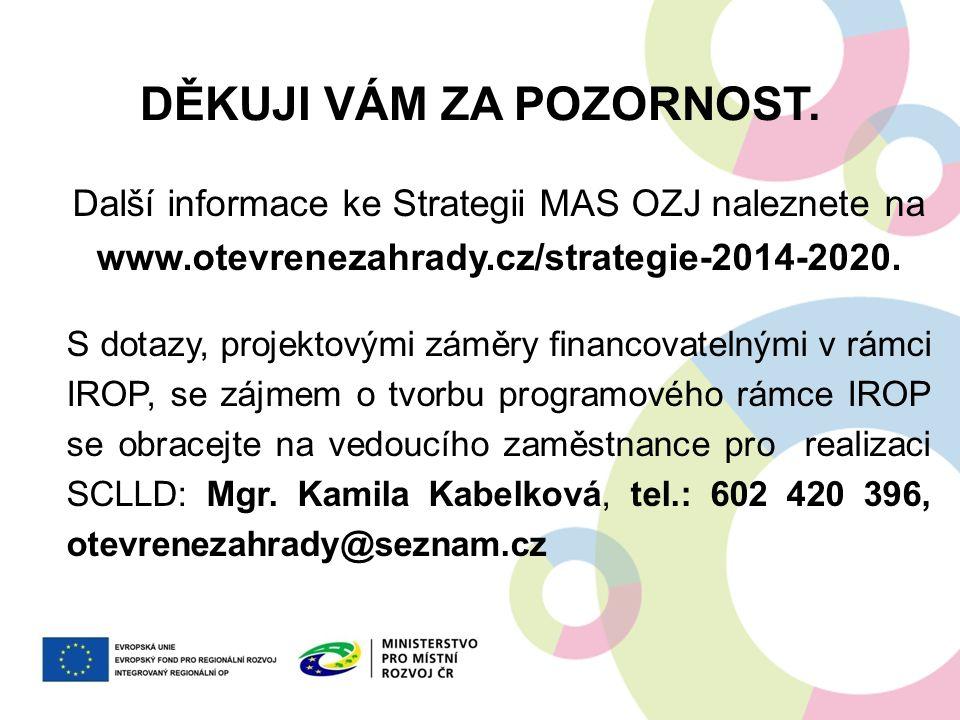 DĚKUJI VÁM ZA POZORNOST. Další informace ke Strategii MAS OZJ naleznete na www.otevrenezahrady.cz/strategie-2014-2020. S dotazy, projektovými záměry f