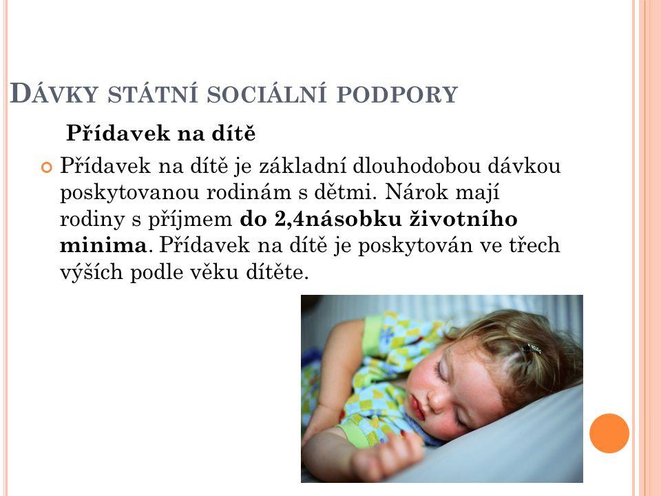 D ÁVKY STÁTNÍ SOCIÁLNÍ PODPORY Přídavek na dítě Přídavek na dítě je základní dlouhodobou dávkou poskytovanou rodinám s dětmi. Nárok mají rodiny s příj