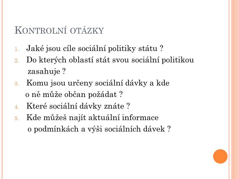K ONTROLNÍ OTÁZKY 1. Jaké jsou cíle sociální politiky státu ? 2. Do kterých oblastí stát svou sociální politikou zasahuje ? 3. Komu jsou určeny sociál